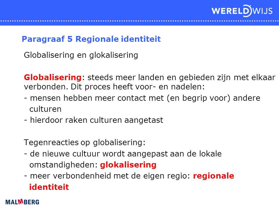 Paragraaf 5 Regionale identiteit Globalisering en glokalisering Globalisering: steeds meer landen en gebieden zijn met elkaar verbonden. Dit proces he