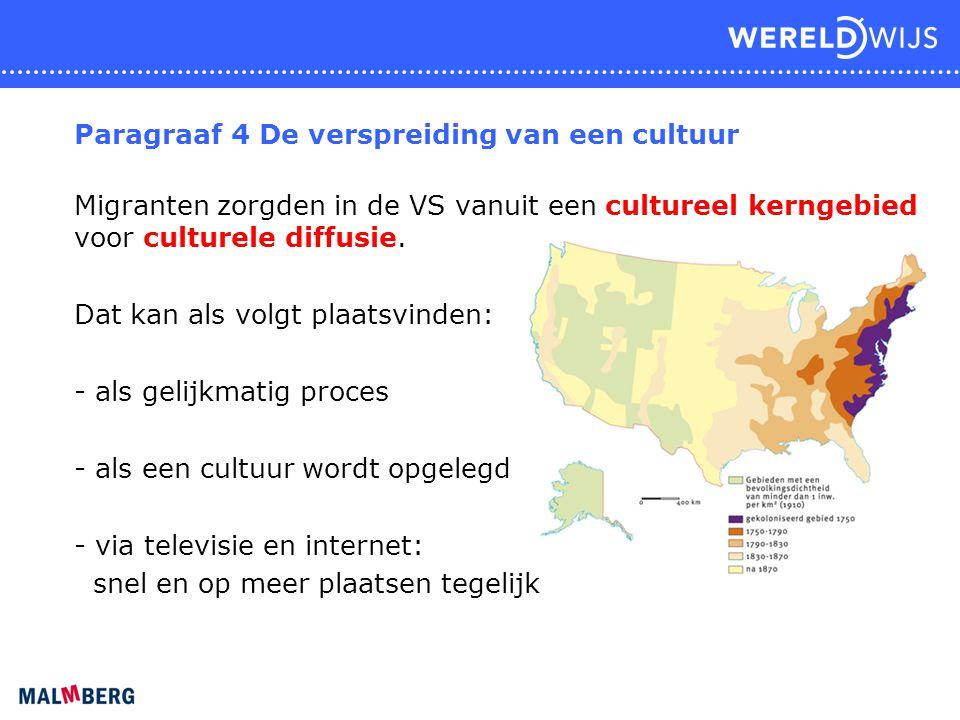 Paragraaf 4 De verspreiding van een cultuur Migranten zorgden in de VS vanuit een cultureel kerngebied voor culturele diffusie. Dat kan als volgt plaa