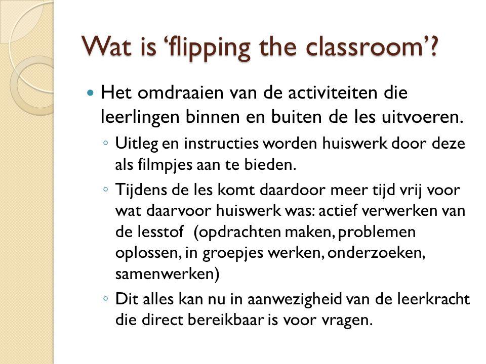 Wat is 'flipping the classroom'?  Het omdraaien van de activiteiten die leerlingen binnen en buiten de les uitvoeren. ◦ Uitleg en instructies worden