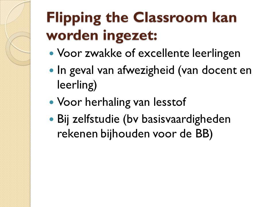 Flipping the Classroom kan worden ingezet:  Voor zwakke of excellente leerlingen  In geval van afwezigheid (van docent en leerling)  Voor herhaling