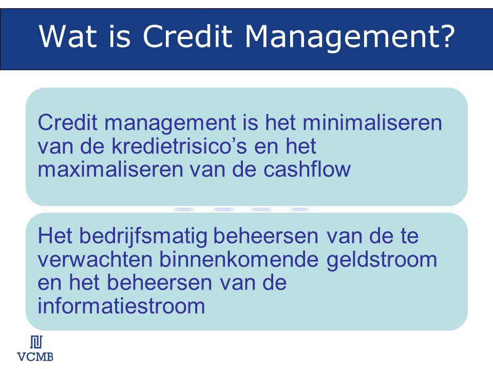 Wat is Credit Management? Credit management is het minimaliseren van de kredietrisico's en het maximaliseren van de cashflow Het bedrijfsmatig beheers