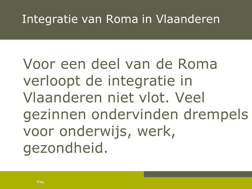 Pag. Integratie van Roma in Vlaanderen Voor een deel van de Roma verloopt de integratie in Vlaanderen niet vlot. Veel gezinnen ondervinden drempels vo