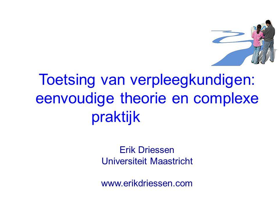 Toetsing van verpleegkundigen: eenvoudige theorie en complexe praktijk Erik Driessen Universiteit Maastricht www.erikdriessen.com