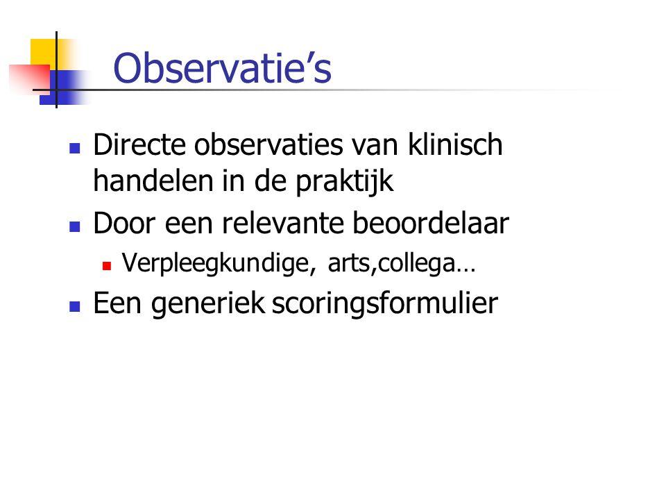Observatie's  Directe observaties van klinisch handelen in de praktijk  Door een relevante beoordelaar  Verpleegkundige, arts,collega…  Een generi