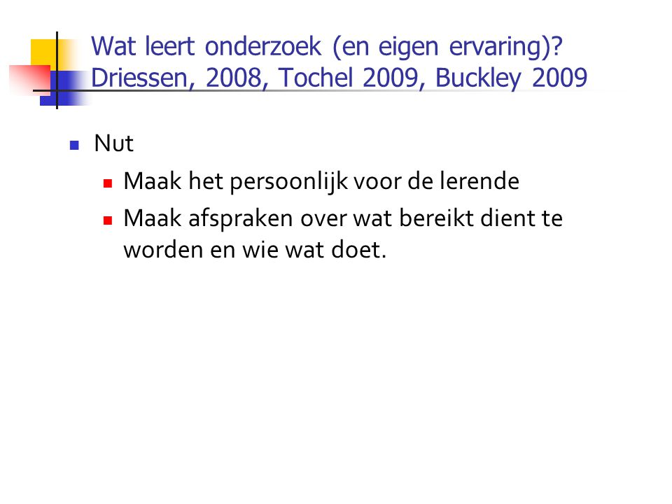 Wat leert onderzoek (en eigen ervaring)? Driessen, 2008, Tochel 2009, Buckley 2009  Nut  Maak het persoonlijk voor de lerende  Maak afspraken over