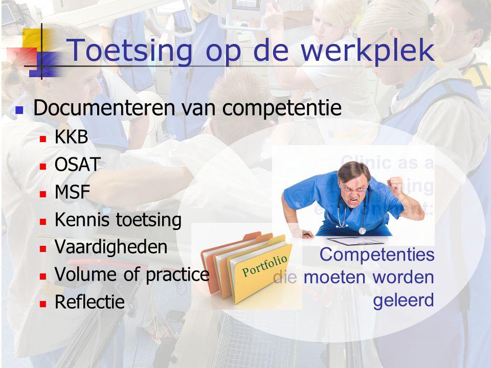 Clinic as a Learning environment: Competenties die moeten worden geleerd Toetsing op de werkplek Portfolio  Documenteren van competentie  KKB  OSAT