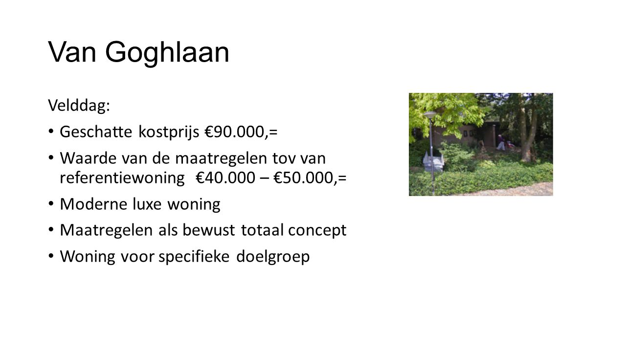 Van Goghlaan Velddag: • Geschatte kostprijs €90.000,= • Waarde van de maatregelen tov van referentiewoning €40.000 – €50.000,= • Moderne luxe woning •