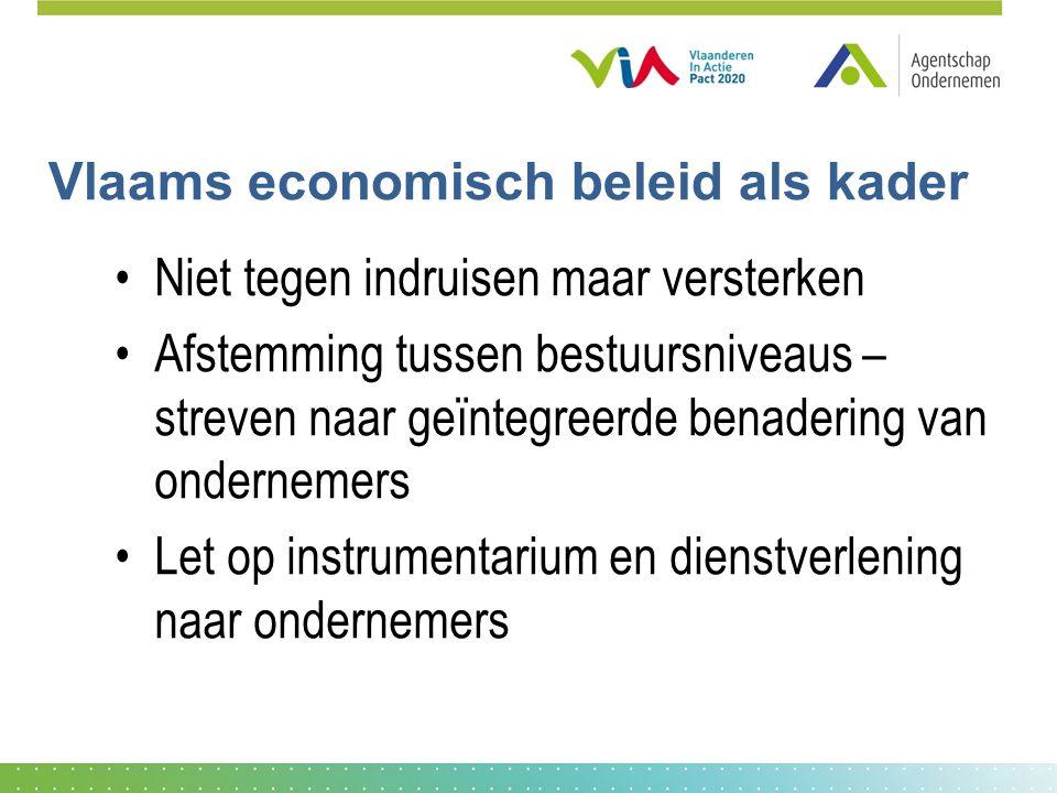 Vlaams economisch beleid als kader •Niet tegen indruisen maar versterken •Afstemming tussen bestuursniveaus – streven naar geïntegreerde benadering van ondernemers •Let op instrumentarium en dienstverlening naar ondernemers