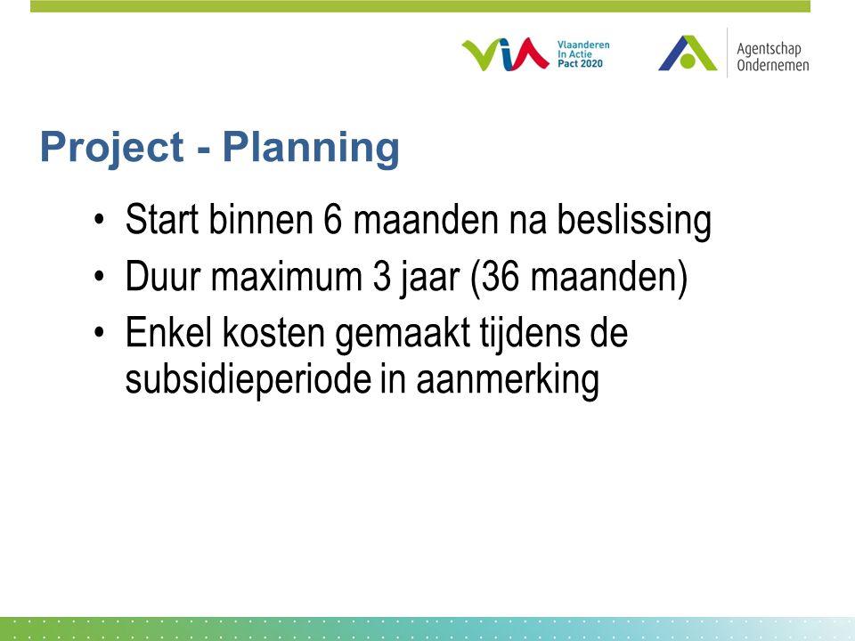 Project - Planning •Start binnen 6 maanden na beslissing •Duur maximum 3 jaar (36 maanden) •Enkel kosten gemaakt tijdens de subsidieperiode in aanmerking