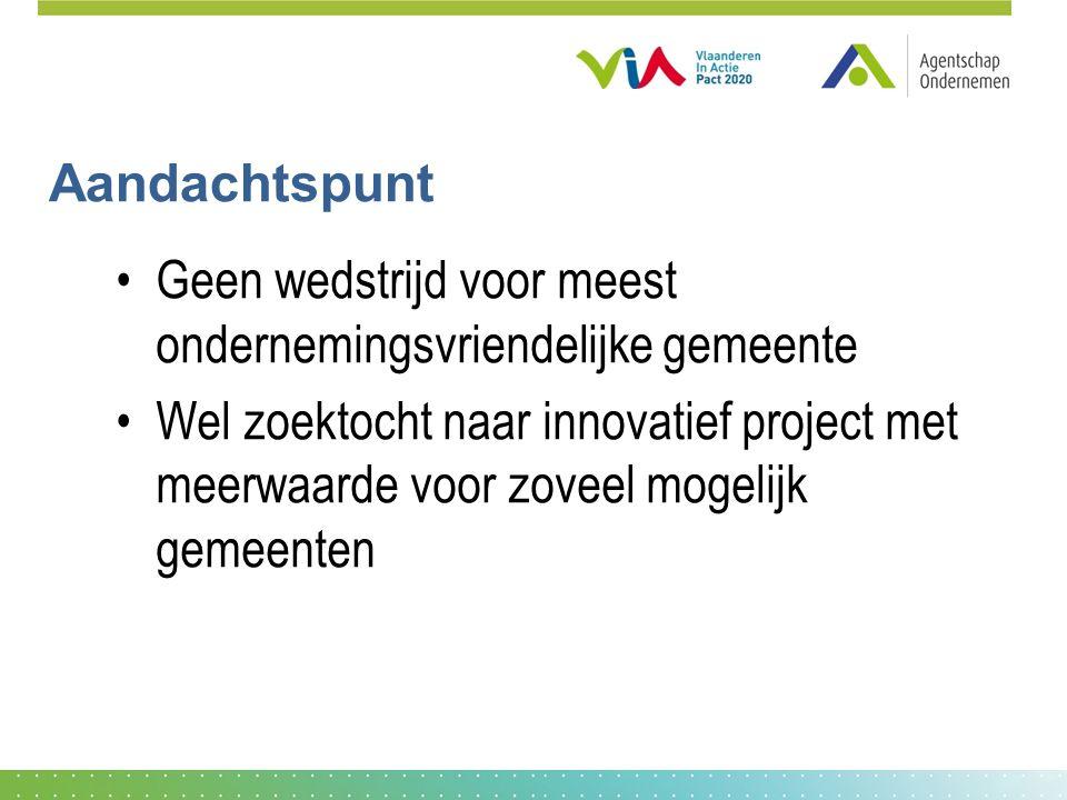 Aandachtspunt •Geen wedstrijd voor meest ondernemingsvriendelijke gemeente •Wel zoektocht naar innovatief project met meerwaarde voor zoveel mogelijk gemeenten