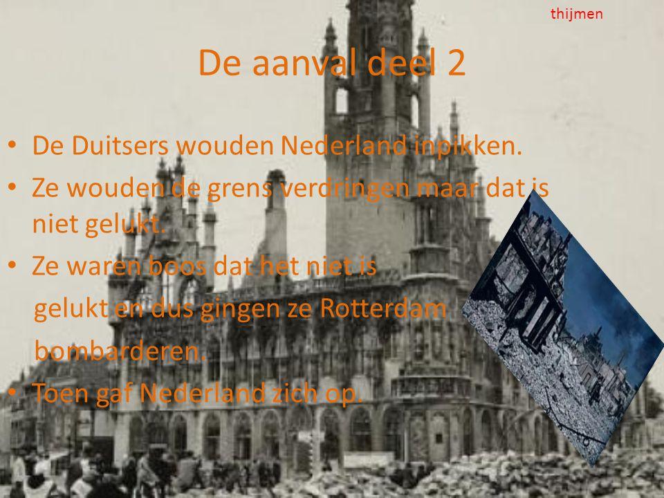 De aanval deel 2 • De Duitsers wouden Nederland inpikken. • Ze wouden de grens verdringen maar dat is niet gelukt. • Ze waren boos dat het niet is gel