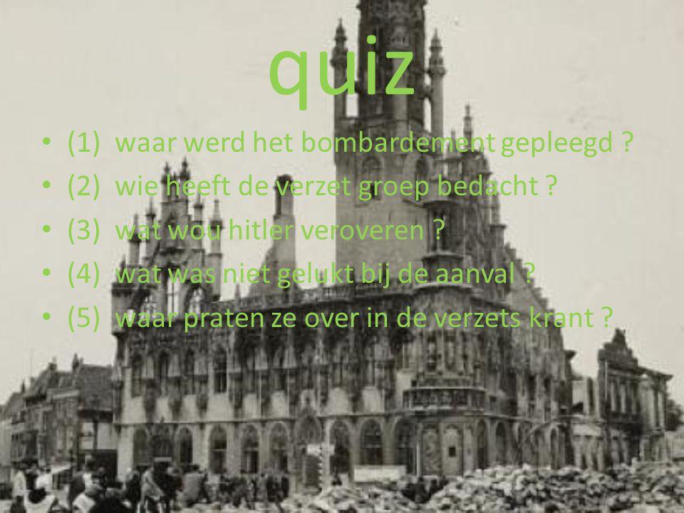 quiz • (1) waar werd het bombardement gepleegd ? • (2) wie heeft de verzet groep bedacht ? • (3) wat wou hitler veroveren ? • (4) wat was niet gelukt