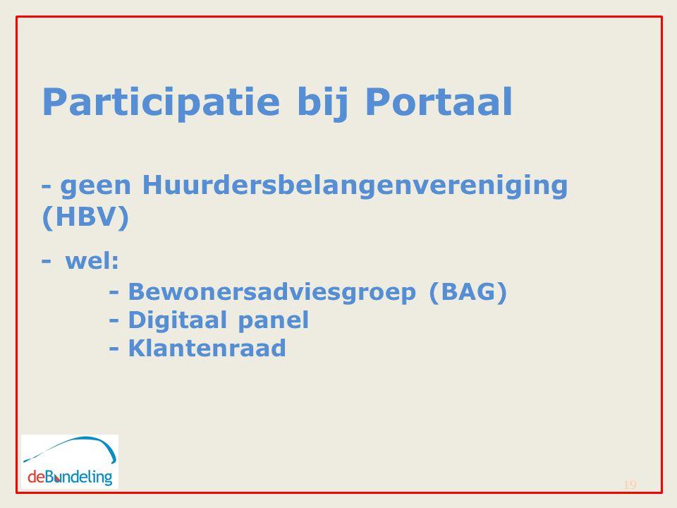 Participatie bij Portaal - geen Huurdersbelangenvereniging (HBV) - wel: - Bewonersadviesgroep (BAG) - Digitaal panel - Klantenraad 19