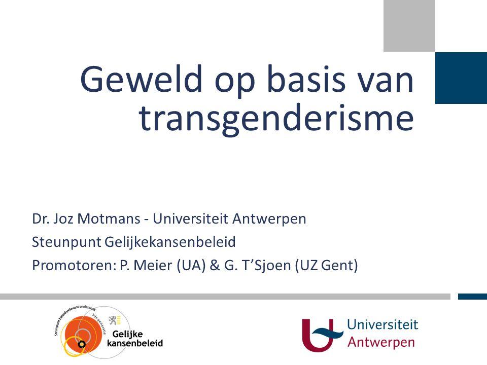 Dr. Joz Motmans - Universiteit Antwerpen Steunpunt Gelijkekansenbeleid Promotoren: P. Meier (UA) & G. T'Sjoen (UZ Gent) Geweld op basis van transgende