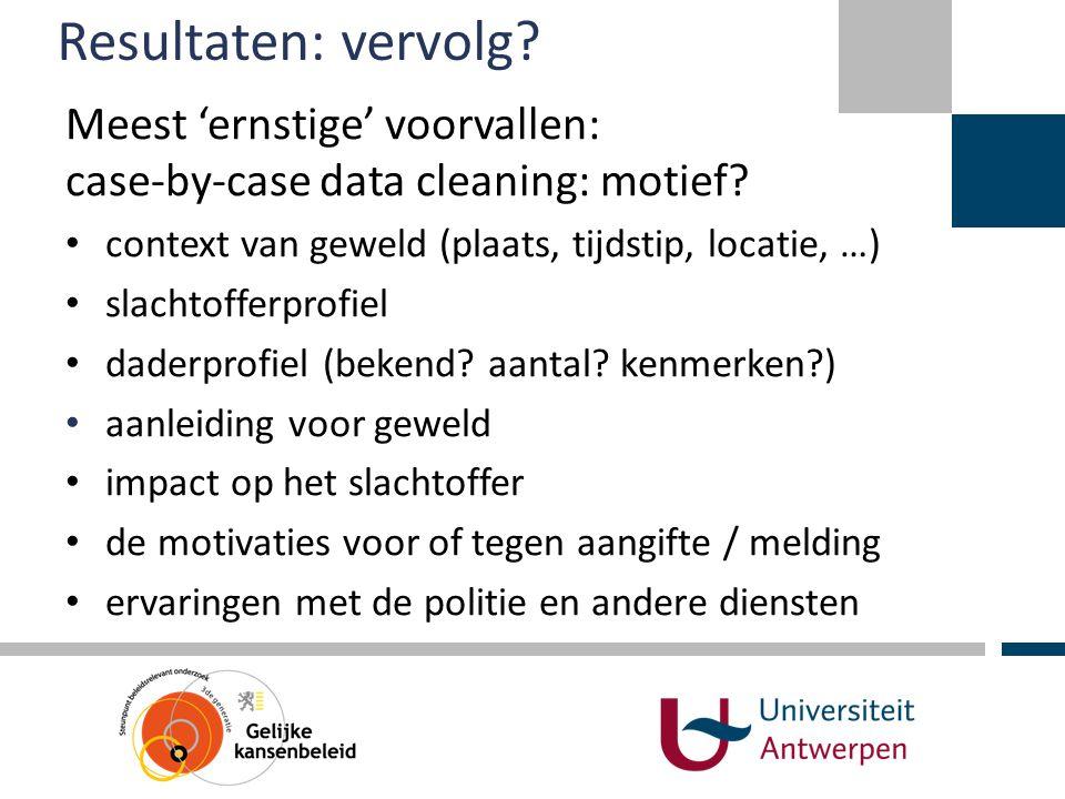 Resultaten: vervolg? Meest 'ernstige' voorvallen: case-by-case data cleaning: motief? • context van geweld (plaats, tijdstip, locatie, …) • slachtoffe