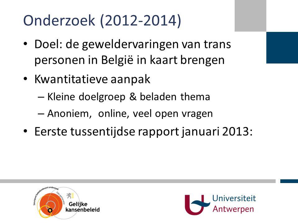 Onderzoek (2012-2014) • Doel: de geweldervaringen van trans personen in België in kaart brengen • Kwantitatieve aanpak – Kleine doelgroep & beladen th