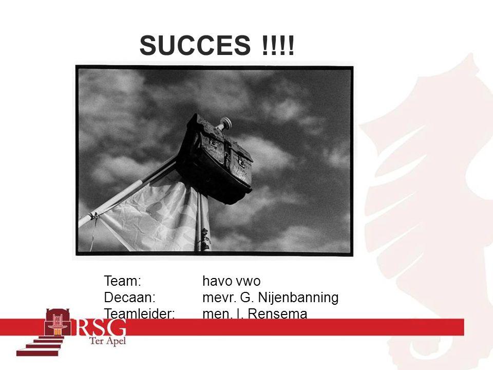 SUCCES !!!! Team: havo vwo Decaan: mevr. G. Nijenbanning Teamleider: men. I. Rensema