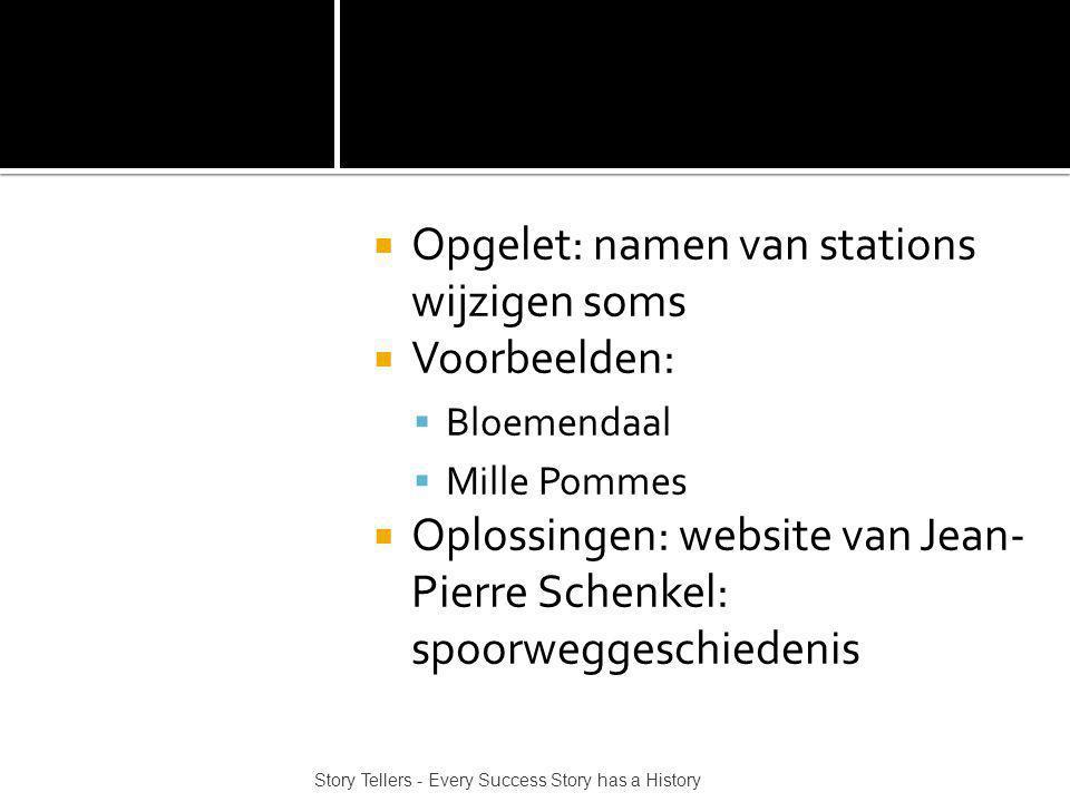  Opgelet: namen van stations wijzigen soms  Voorbeelden:  Bloemendaal  Mille Pommes  Oplossingen: website van Jean- Pierre Schenkel: spoorweggeschiedenis Story Tellers - Every Success Story has a History