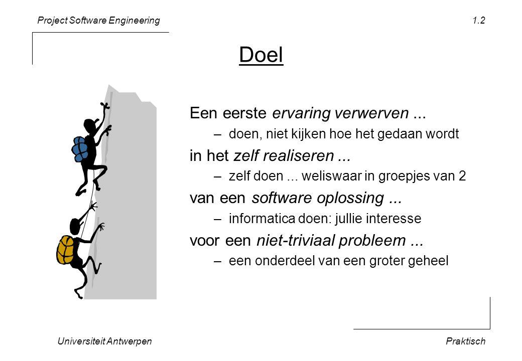 Project Software Engineering Universiteit AntwerpenPraktisch 1.2 Doel Een eerste ervaring verwerven... –doen, niet kijken hoe het gedaan wordt in het