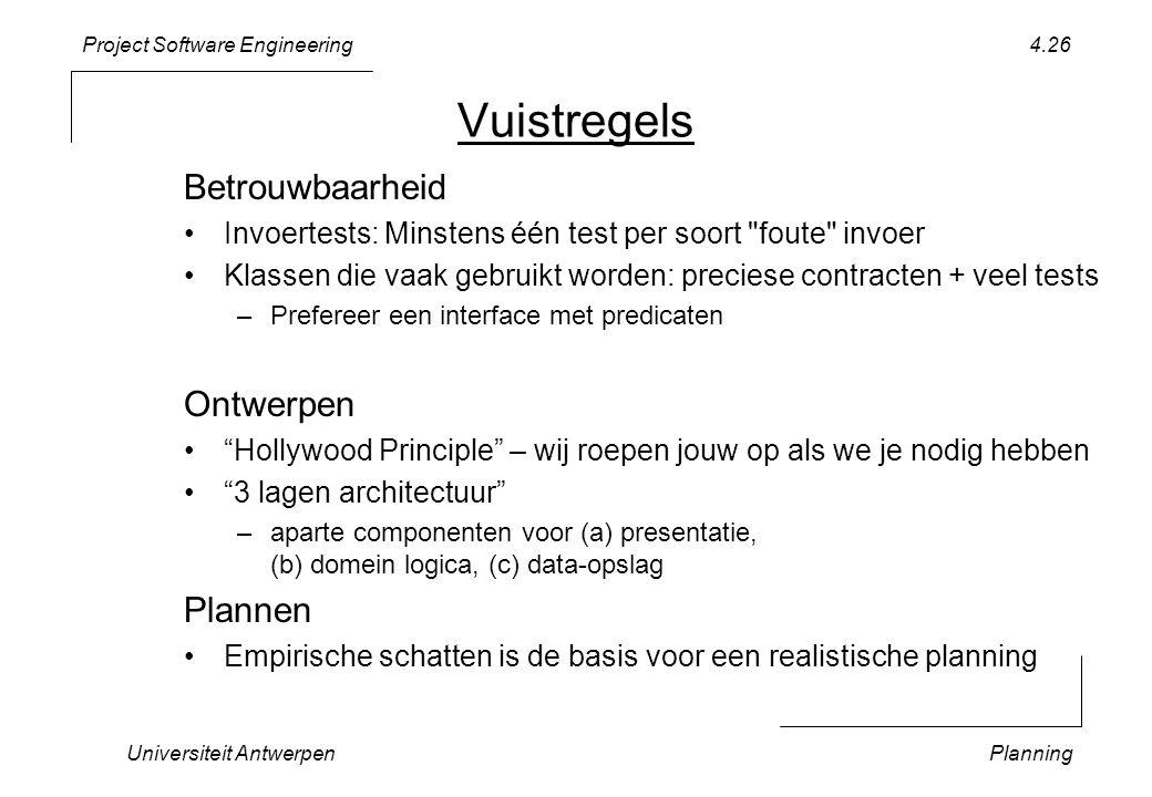 Project Software Engineering Vuistregels Universiteit AntwerpenPlanning 4.26 Betrouwbaarheid •Invoertests: Minstens één test per soort foute invoer •Klassen die vaak gebruikt worden: preciese contracten + veel tests –Prefereer een interface met predicaten Ontwerpen • Hollywood Principle – wij roepen jouw op als we je nodig hebben • 3 lagen architectuur –aparte componenten voor (a) presentatie, (b) domein logica, (c) data-opslag Plannen •Empirische schatten is de basis voor een realistische planning