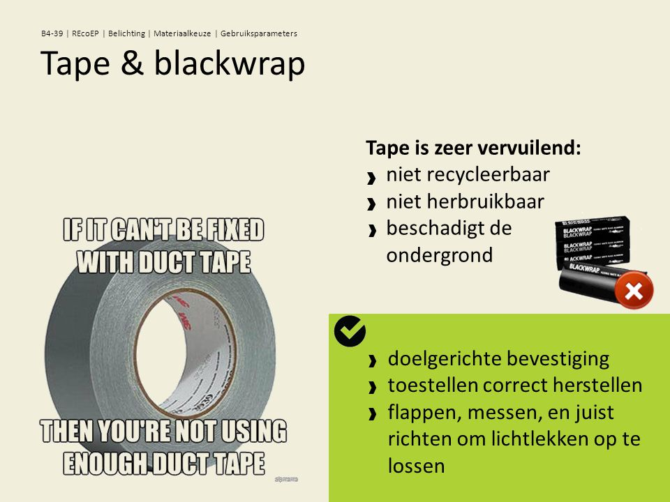 Tape is zeer vervuilend: niet recycleerbaar niet herbruikbaar beschadigt de ondergrond doelgerichte bevestiging toestellen correct herstellen flappen, messen, en juist richten om lichtlekken op te lossen Tape & blackwrap B4-39 | REcoEP | Belichting | Materiaalkeuze | Gebruiksparameters