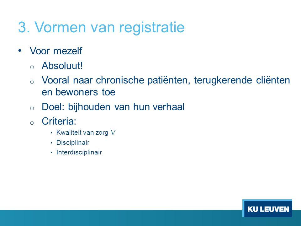 3. Vormen van registratie • Voor mezelf o Absoluut! o Vooral naar chronische patiënten, terugkerende cliënten en bewoners toe o Doel: bijhouden van hu