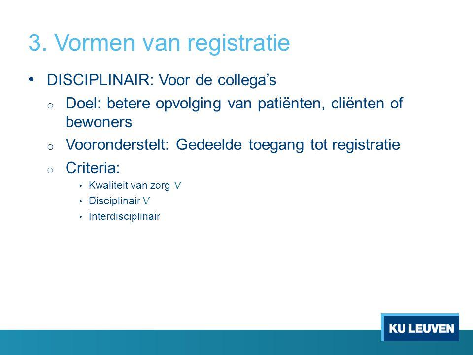3. Vormen van registratie • DISCIPLINAIR: Voor de collega's o Doel: betere opvolging van patiënten, cliënten of bewoners o Vooronderstelt: Gedeelde to