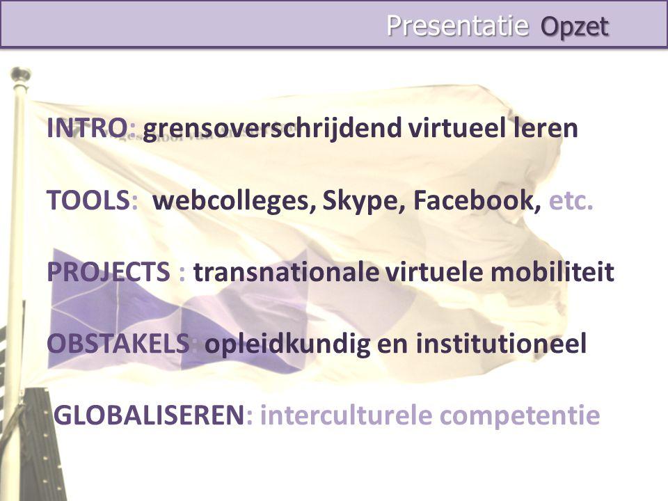 Presentatie Opzet Presentatie Opzet INTRO: grensoverschrijdend virtueel leren TOOLS: webcolleges, Skype, Facebook, etc. PROJECTS : transnationale virt