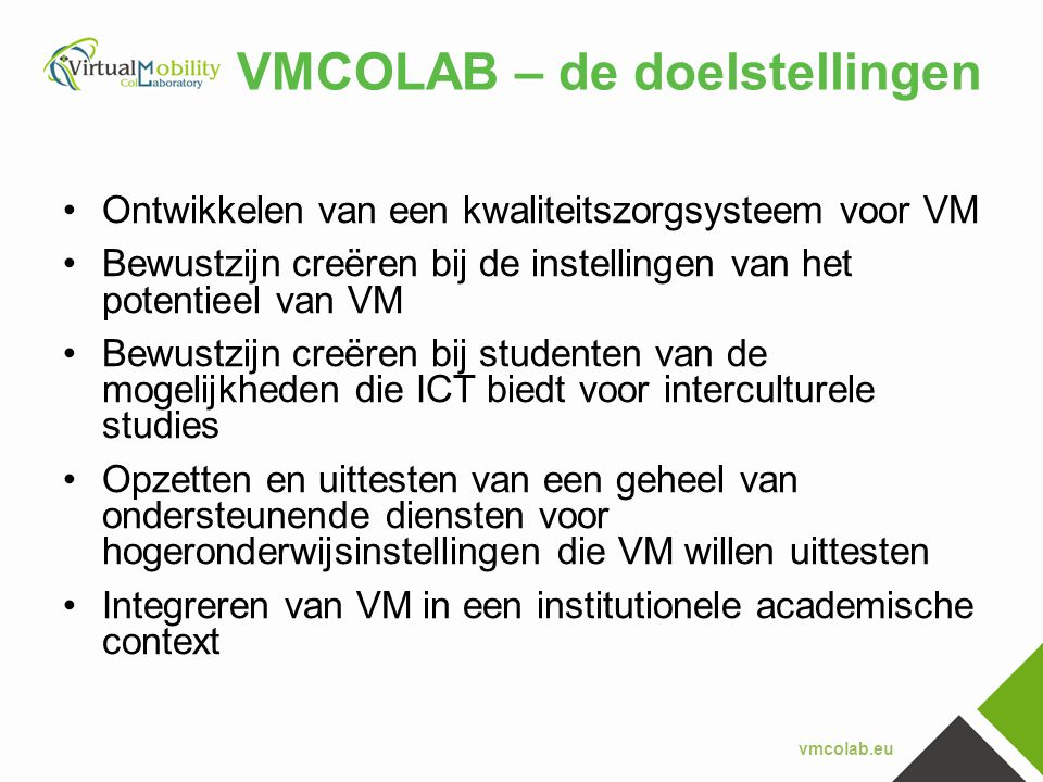 vmcolab.eu VMCOLAB – de doelstellingen •Ontwikkelen van een kwaliteitszorgsysteem voor VM •Bewustzijn creëren bij de instellingen van het potentieel v