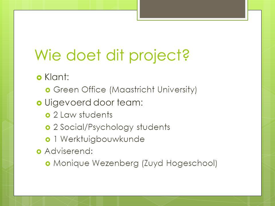 Wie doet dit project?  Klant:  Green Office (Maastricht University)  Uigevoerd door team:  2 Law students  2 Social/Psychology students  1 Werkt
