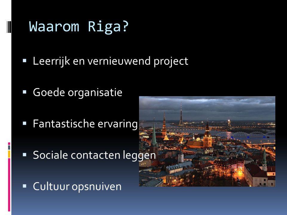Waarom Riga?  Leerrijk en vernieuwend project  Goede organisatie  Fantastische ervaring  Sociale contacten leggen  Cultuur opsnuiven