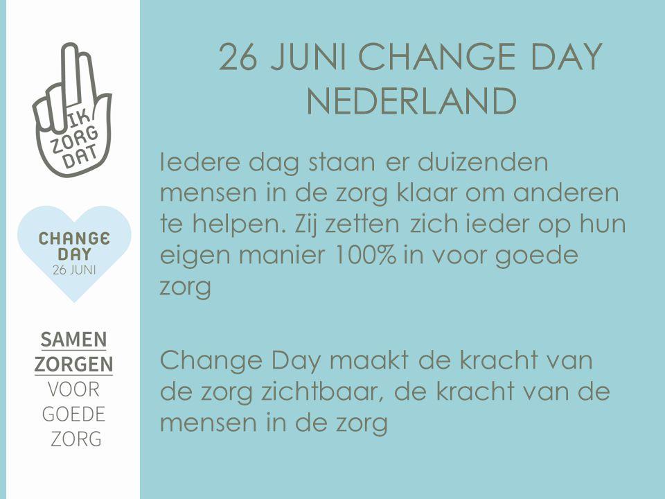 26 JUNI CHANGE DAY NEDERLAND Iedere dag staan er duizenden mensen in de zorg klaar om anderen te helpen.