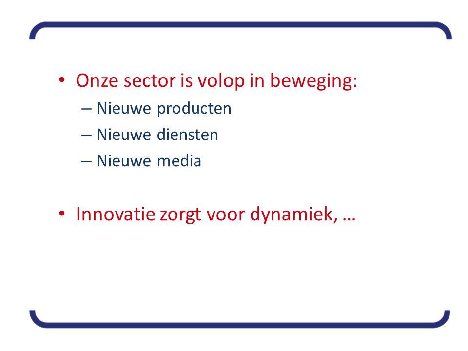 • Onze sector is volop in beweging: – Nieuwe producten – Nieuwe diensten – Nieuwe media • Innovatie zorgt voor dynamiek, …