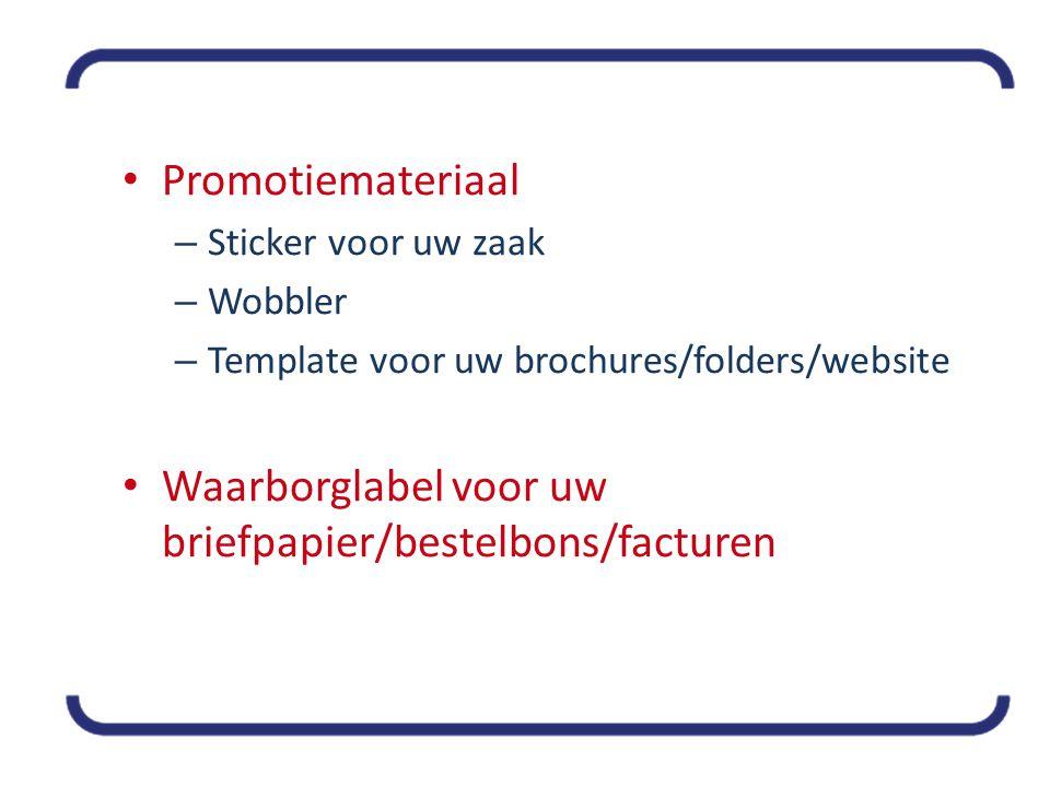 • Promotiemateriaal – Sticker voor uw zaak – Wobbler – Template voor uw brochures/folders/website • Waarborglabel voor uw briefpapier/bestelbons/facturen