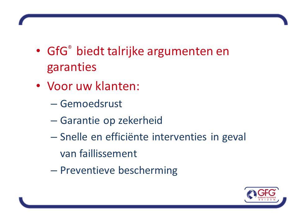 • GfG ® biedt talrijke argumenten en garanties • Voor uw klanten: – Gemoedsrust – Garantie op zekerheid – Snelle en efficiënte interventies in geval van faillissement – Preventieve bescherming