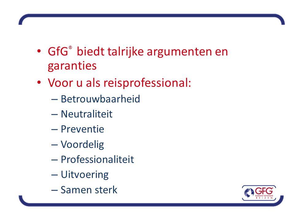 • GfG ® biedt talrijke argumenten en garanties • Voor u als reisprofessional: – Betrouwbaarheid – Neutraliteit – Preventie – Voordelig – Professionaliteit – Uitvoering – Samen sterk