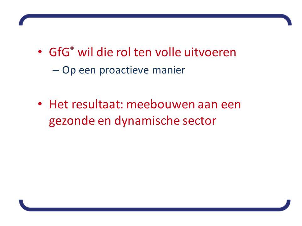 • GfG ® wil die rol ten volle uitvoeren – Op een proactieve manier • Het resultaat: meebouwen aan een gezonde en dynamische sector