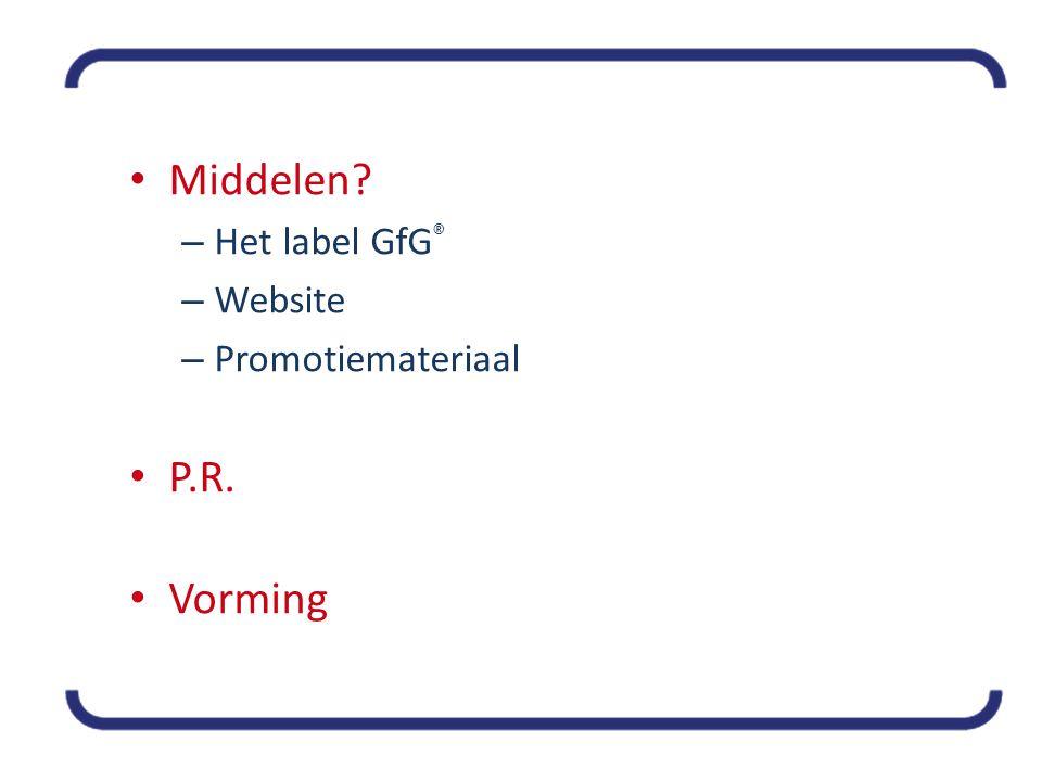 • Middelen? – Het label GfG ® – Website – Promotiemateriaal • P.R. • Vorming