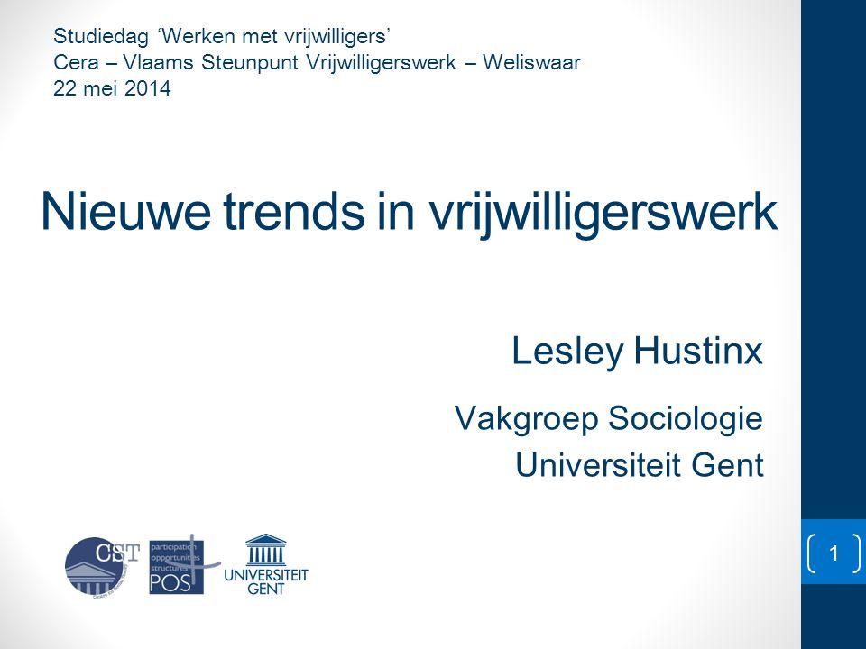 Nieuwe trends in vrijwilligerswerk Lesley Hustinx Vakgroep Sociologie Universiteit Gent 1 Studiedag 'Werken met vrijwilligers' Cera – Vlaams Steunpunt