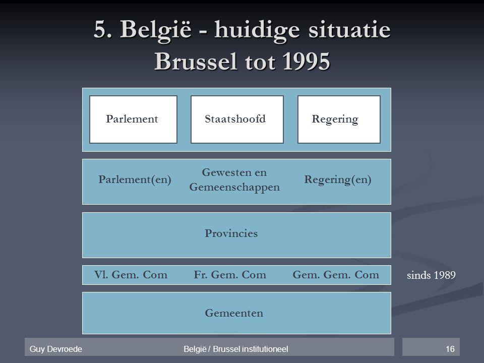 16Guy Devroede België / Brussel institutioneel 5. België - huidige situatie Brussel tot 1995 ParlementStaatshoofdRegering Provincies Gemeenten Geweste