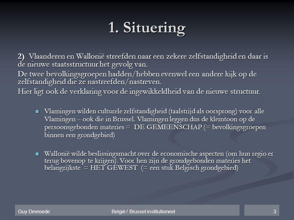 3Guy Devroede België / Brussel institutioneel 1. Situering 2) Vlaanderen en Wallonië streefden naar een zekere zelfstandigheid en daar is de nieuwe st