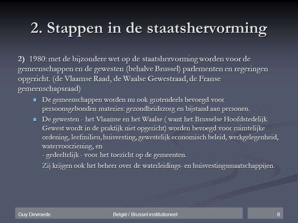 8Guy Devroede België / Brussel institutioneel 2. Stappen in de staatshervorming 2) 1980: met de bijzondere wet op de staatshervorming worden voor de g