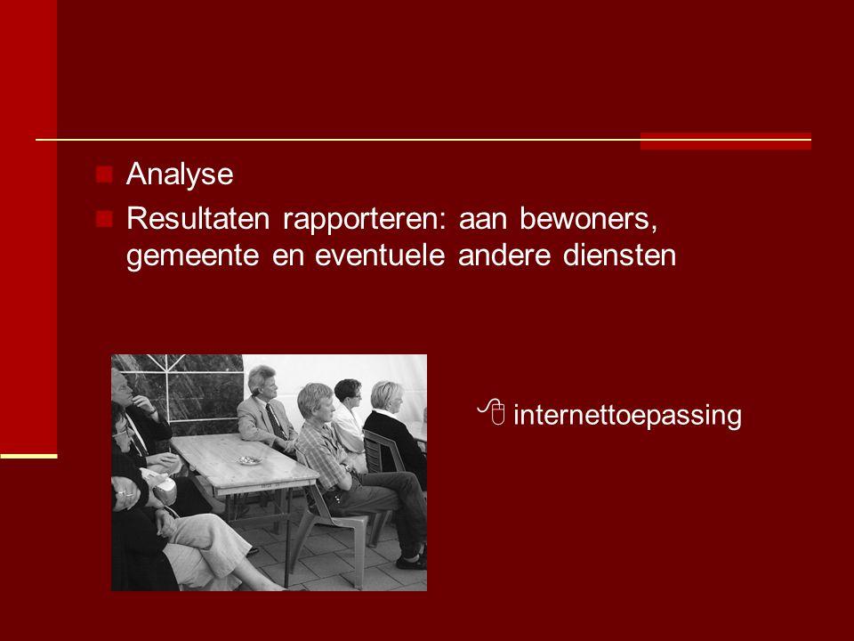  Analyse  Resultaten rapporteren: aan bewoners, gemeente en eventuele andere diensten  internettoepassing