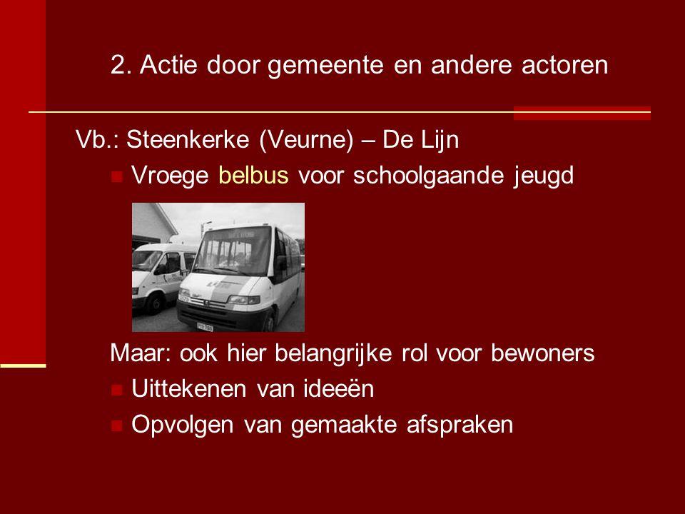 2. Actie door gemeente en andere actoren Vb.: Steenkerke (Veurne) – De Lijn  Vroege belbus voor schoolgaande jeugd Maar: ook hier belangrijke rol voo
