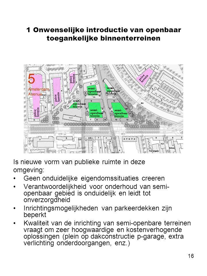 16 1 Onwenselijke introductie van openbaar toegankelijke binnenterreinen Is nieuwe vorm van publieke ruimte in deze omgeving: •Geen onduidelijke eigendomssituaties creeren •Verantwoordelijkheid voor onderhoud van semi- openbaar gebied is onduidelijk en leidt tot onverzorgdheid •Inrichtingsmogelijkheden van parkeerdekken zijn beperkt •Kwaliteit van de inrichting van semi-openbare terreinen vraagt om zeer hoogwaardige en kostenverhogende oplossingen (plein op dakconstructie p-garage, extra verlichting onderdoorgangen, enz.)