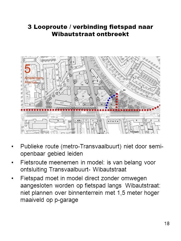 18 3 Looproute / verbinding fietspad naar Wibautstraat ontbreekt •Publieke route (metro-Transvaalbuurt) niet door semi- openbaar gebied leiden •Fietsr