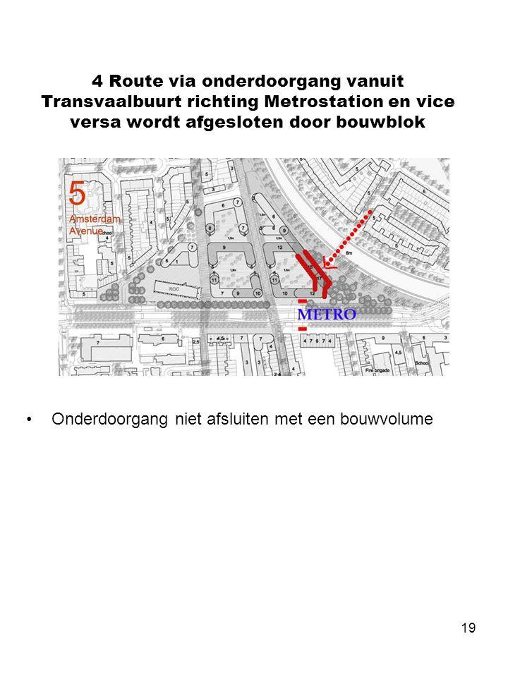19 4 Route via onderdoorgang vanuit Transvaalbuurt richting Metrostation en vice versa wordt afgesloten door bouwblok •Onderdoorgang niet afsluiten me