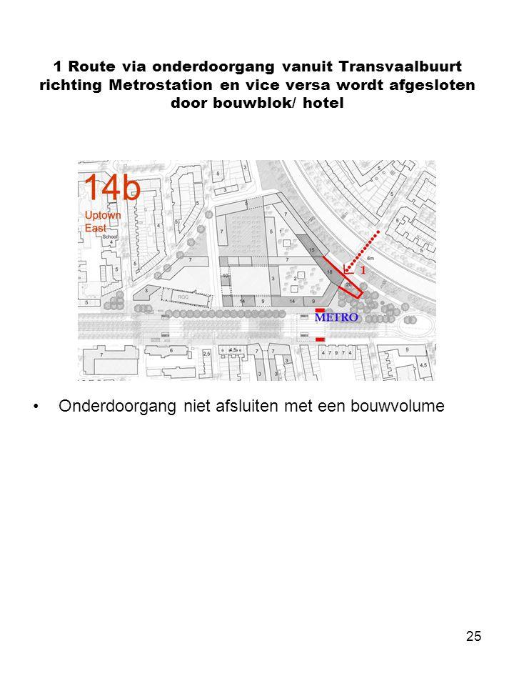 25 1 Route via onderdoorgang vanuit Transvaalbuurt richting Metrostation en vice versa wordt afgesloten door bouwblok/ hotel •Onderdoorgang niet afsluiten met een bouwvolume
