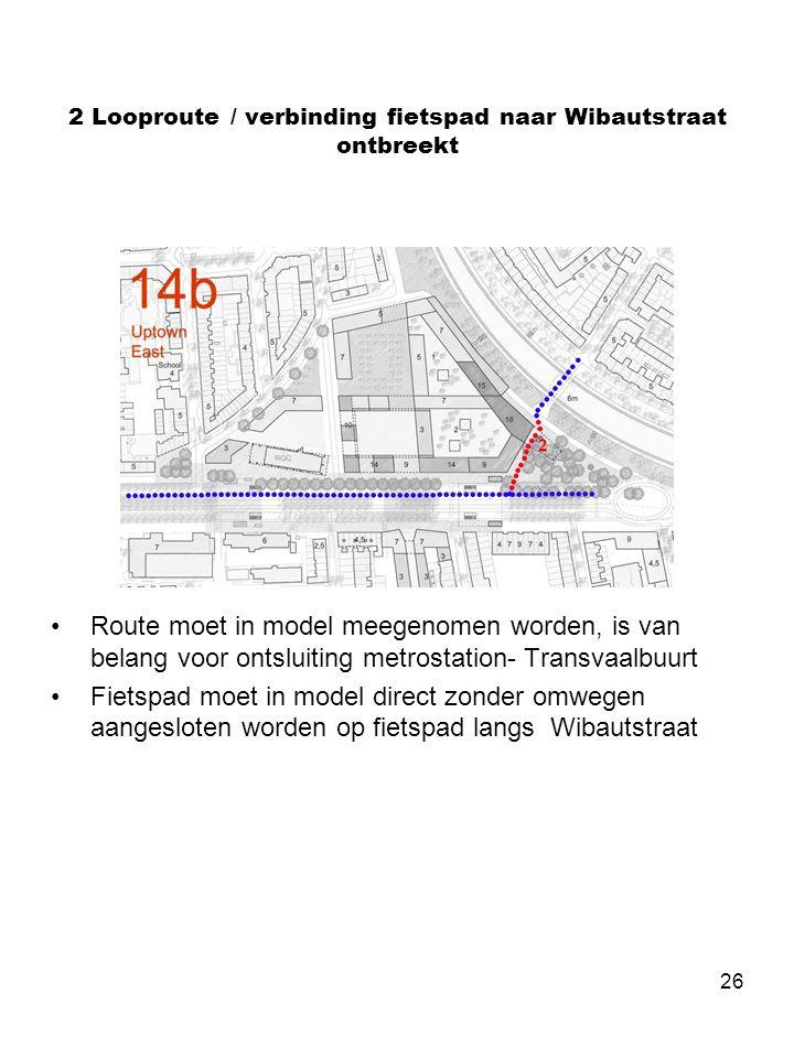26 2 Looproute / verbinding fietspad naar Wibautstraat ontbreekt •Route moet in model meegenomen worden, is van belang voor ontsluiting metrostation- Transvaalbuurt •Fietspad moet in model direct zonder omwegen aangesloten worden op fietspad langs Wibautstraat