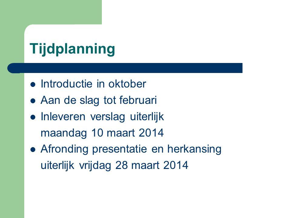 Tijdplanning  Introductie in oktober  Aan de slag tot februari  Inleveren verslag uiterlijk maandag 10 maart 2014  Afronding presentatie en herkansing uiterlijk vrijdag 28 maart 2014